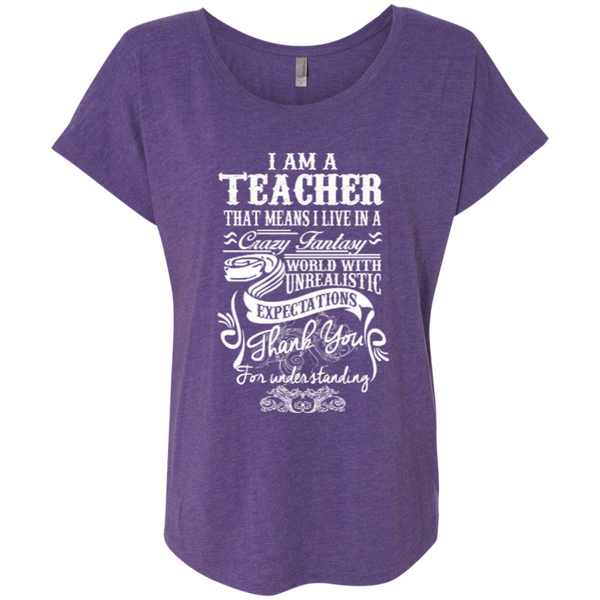 I Am a Teacher That Means I Live in a Crazy Fantasy World with Unrealistic Expectations Next Level Ladies Triblend Dolman Sleeve - TeachersLoungeShop - 4