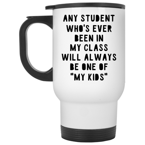 "Any Student who's ever been in my class will always be one of ""my kids""   Travel  Mug"