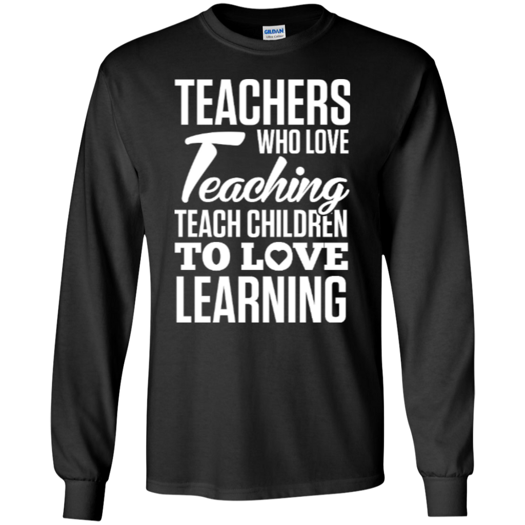 Teachers who love Teaching Teach Children  to love Learning LS Ultra Cotton Tshirt - TeachersLoungeShop - 1