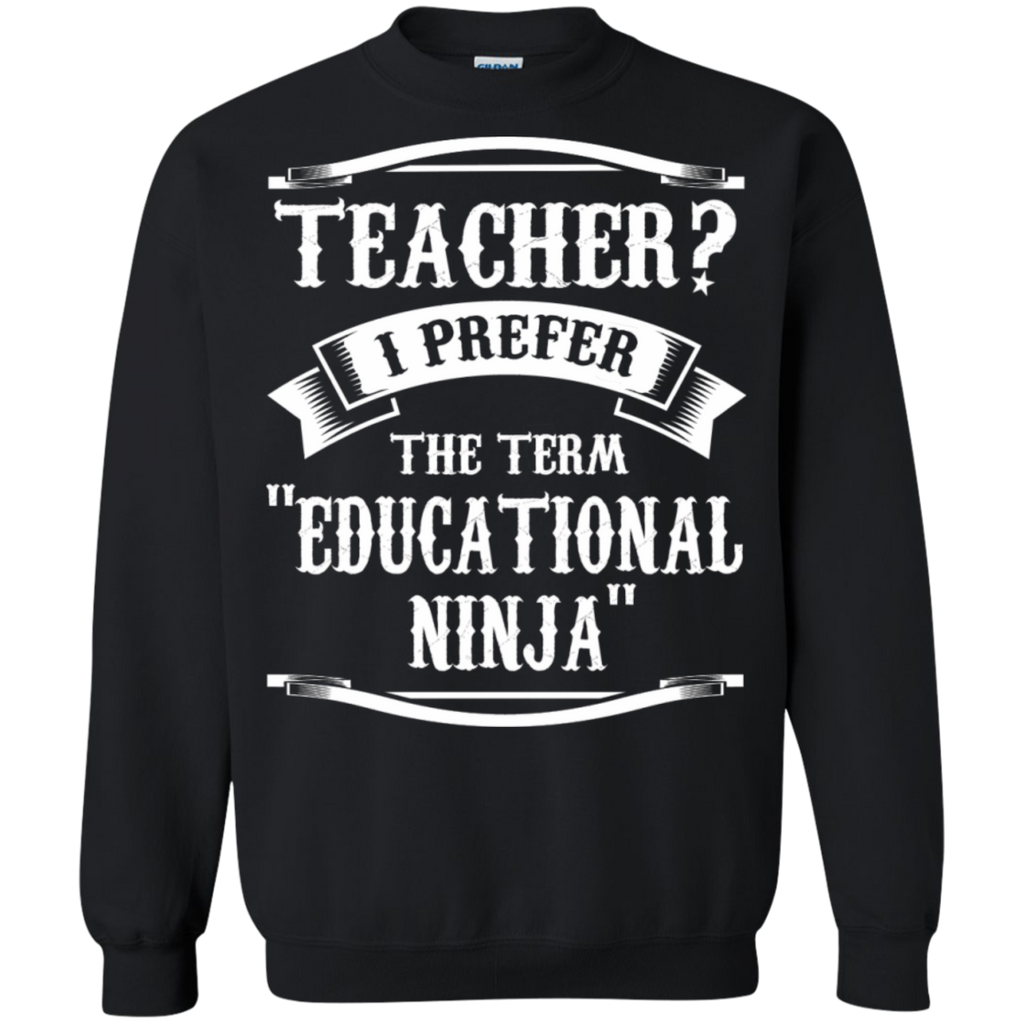 Teacher i Prefer the term Educational Ninja   Crewneck Pullover Sweatshirt  8 oz - TeachersLoungeShop - 1