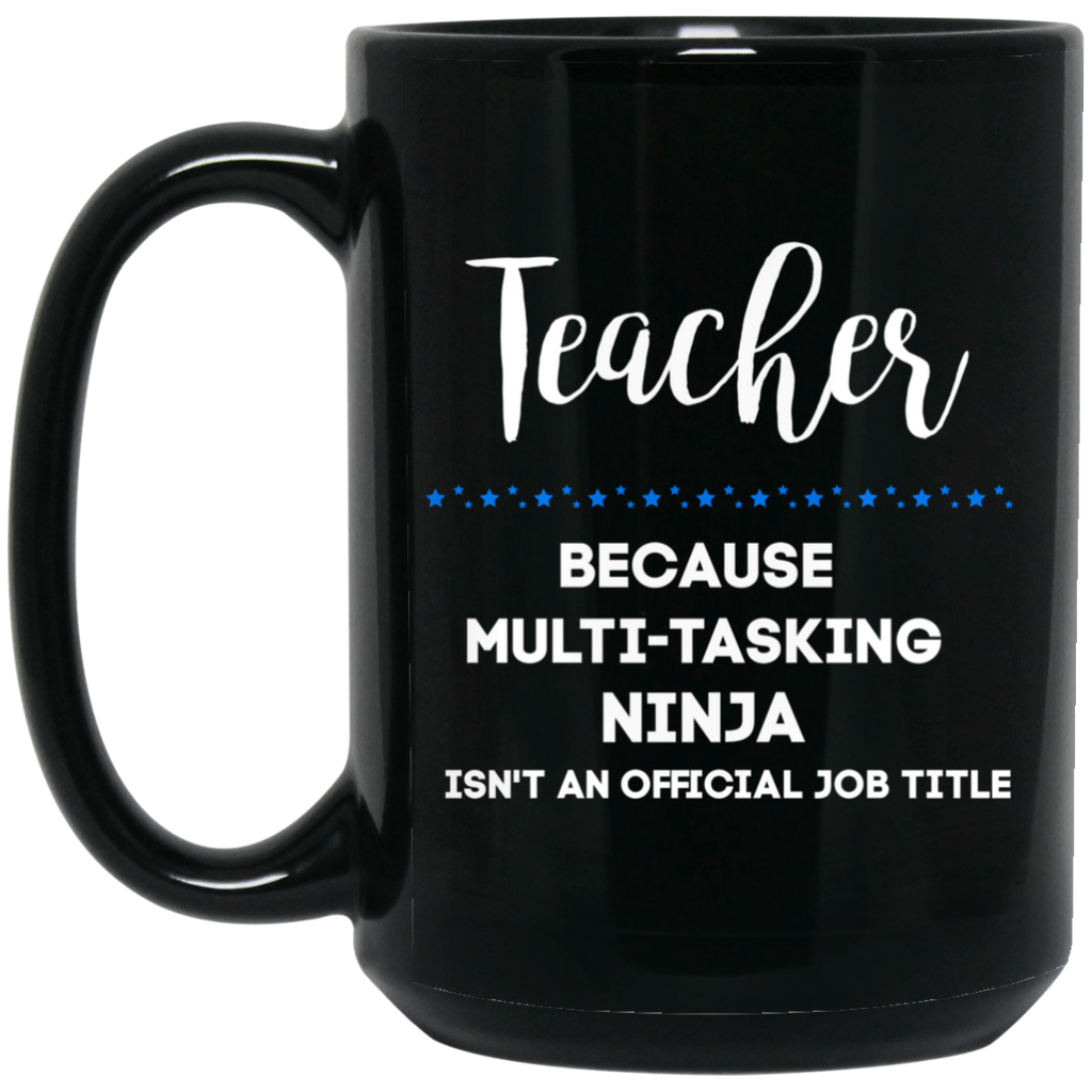 Teacher because multi-tasking ninja isn't an official job title . 15 oz. Black Mug