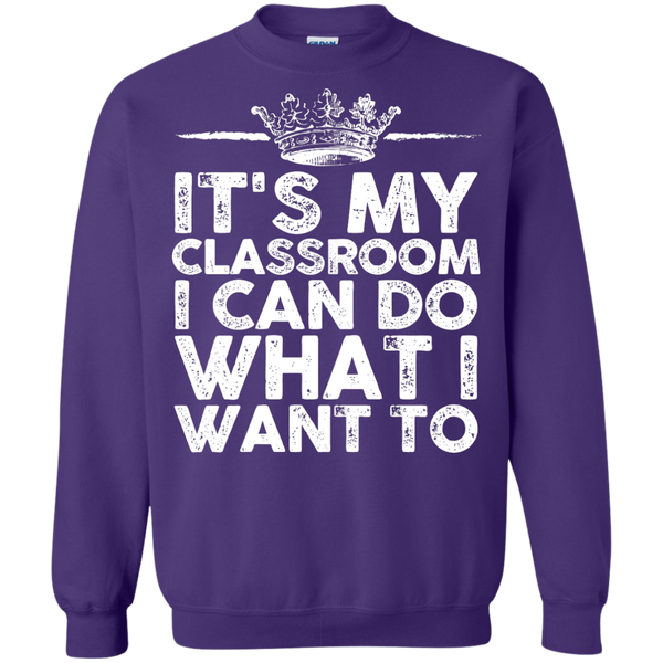It's My Classroom I can do what i want  Crewneck Pullover Sweatshirt  8 oz - TeachersLoungeShop - 8