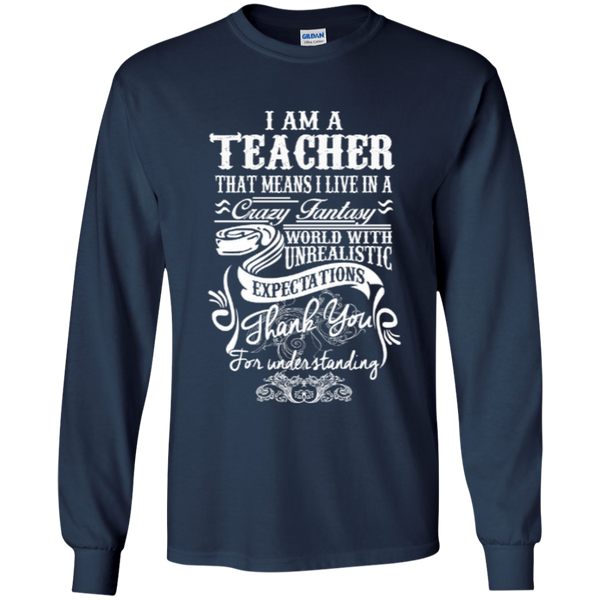 I Am a Teacher That Means I Live in a Crazy Fantasy World with Unrealistic ExpectationsLS Ultra Cotton Tshirt - TeachersLoungeShop - 6