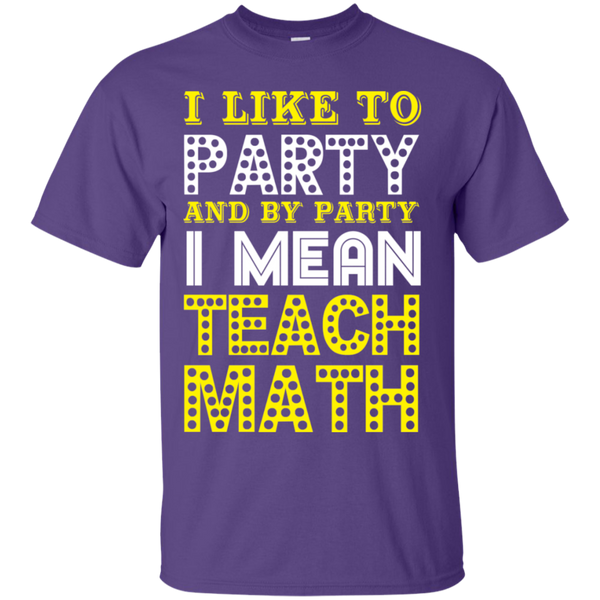 I Like to Party and by Party I Mean Teach Math  Cotton T-Shirt - TeachersLoungeShop - 7