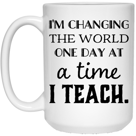 I'm Changing the world one day at a time I Teach   15 oz. White Mug