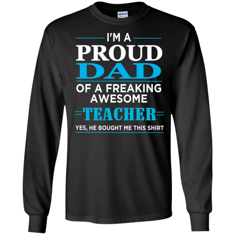 Proud Dad of freaking awesome Teacher yes , He bought this shirt  LS  T-Shirt