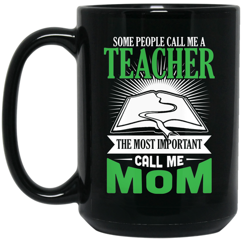 Some people call me a Teacher The Most important call me Mom 15 oz. Black Mug