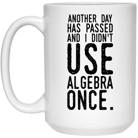 Another day has passed and I didn't use algebra once  15oz