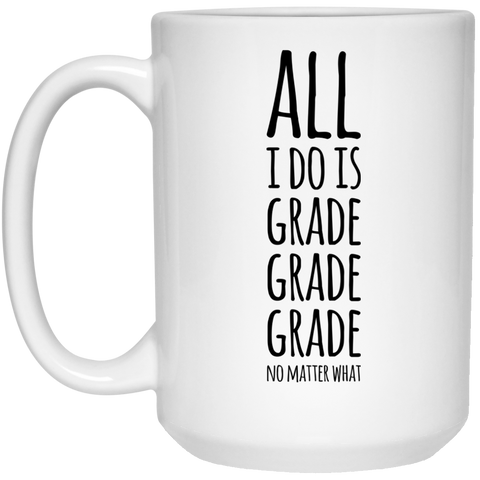 All i do is Grade Grade Grade no matter what Mug - 15oz