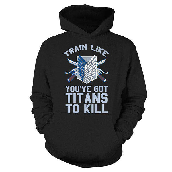 Attack on titan - Train like you've got titans to kill - Unisex Hoodie T Shirt - SSID2016