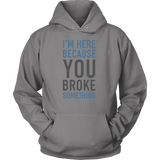 I'm here because you broke something programming Unisex Hoodie Funny T Shirt - TL00616HO