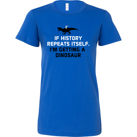 Dinosaur - If history repeats itself, i'm getting a dinosaur - Woman Short Sleeve T Shirt - TL00846WS - The TShirt Collection