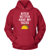 Taco mexican bitch better have my tacos Unisex Hoodie Funny T Shirt - TL00578HO
