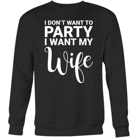 I don't want to party, i want my wife Sweatshirt T Shirt - TL00675TT