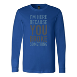 I'm here because you broke something programming Long Sleeve Funny T Shirt - TL00616LS