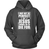 I may not be perfect but jesus thinks i'm to die for Unisex Hoodie T Shirt - TL00676HO