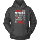 Nurse- never do anything you would not want to explain to the nurse -unisex hoodie t shirt-TL00866HO