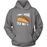 Taco mexican i don't wanna tacos 'bout it Unisex Hoodie Funny T Shirt - TL00570HO
