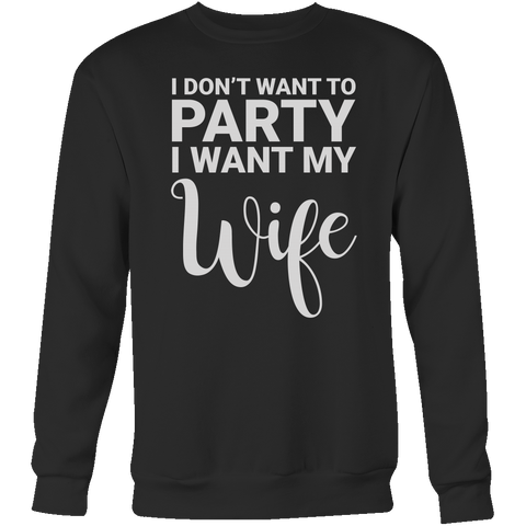 I don't want to party, i want my wife Sweatshirt T Shirt - TL00674SW