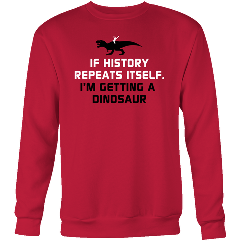 Dinosaur - If history repeats itself, i'm getting a dinosaur - Sweatshirt T Shirt - TL00846SW - The TShirt Collection