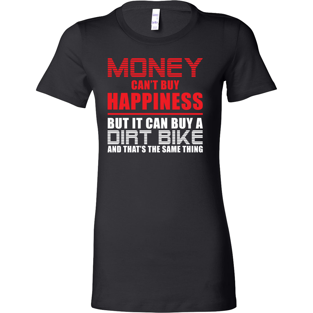 Money can't buy happiness but it can buy a dirt bike and that's the same thing Woman Short Sleeve T Shirt - TL00648WS