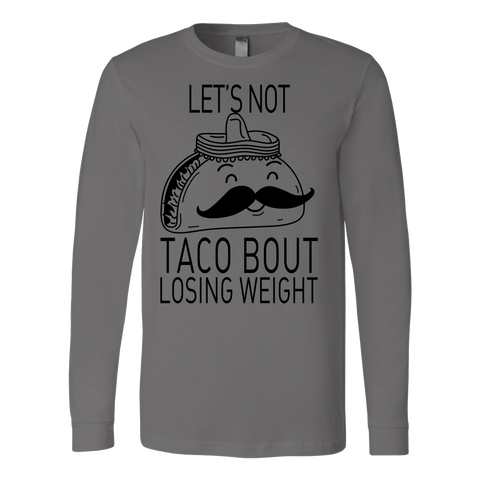 taco - lets not taco bout losing weight - Unisex Long Sleeve T Shirt - TL01316LS