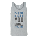 I'm here because you broke something programming Unisex Tank Top Funny T Shirt - TL00616TT