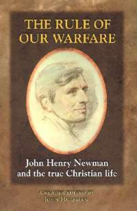 The Rule of Our Warfare: John Henry Newman and the True Christian Life
