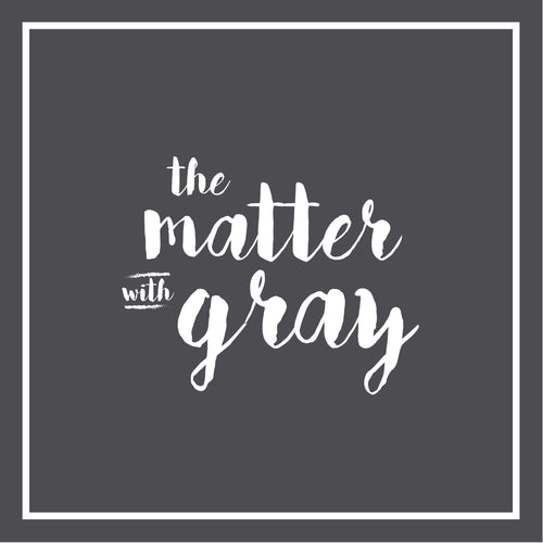 The Matter with Gray!