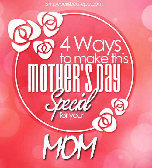 4 Ways To Make This Mother's Day Special For Your Mom