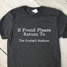Load image into Gallery viewer, If Found Return To The Football Stadium T Shirt Dark Heather Gray Shirt White Lettering