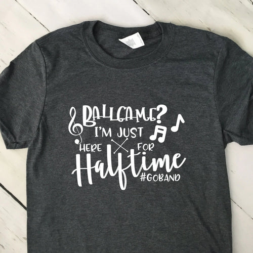 Ball Game?  I'm Just Here For Halftime Go Band T Shirt Dark Heather Gray White Lettering