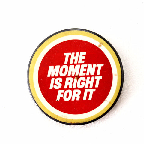 "Vintage ""The Moment Is Right For It"" Pin, 2.5"" diameter (c.1980s) - ThirdShift Vintage"