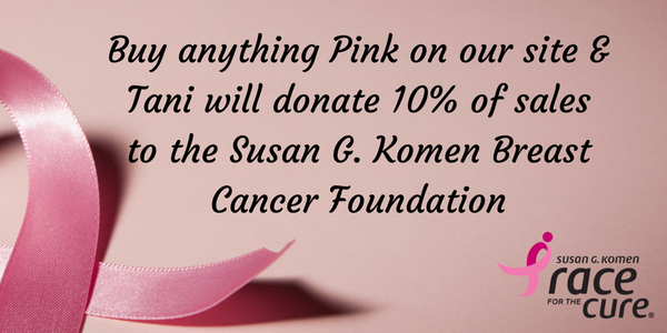 Buy anything Pink on our site & Tani will donate 10% of sales to the Susan G. Komen Breast Cancer Foundation.
