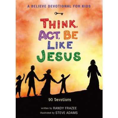 A Believe Devotional for Kids  Think, Act, Be Like Jesus: 90 Devotions