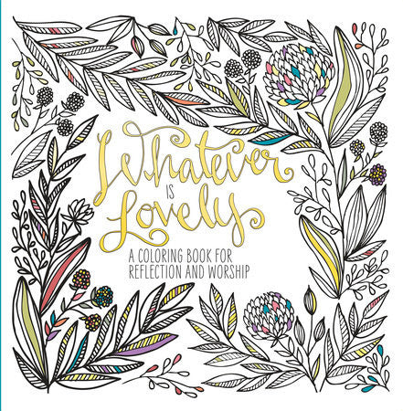Whatever Is Lovely  An Adult Coloring Book for Reflection and Worship