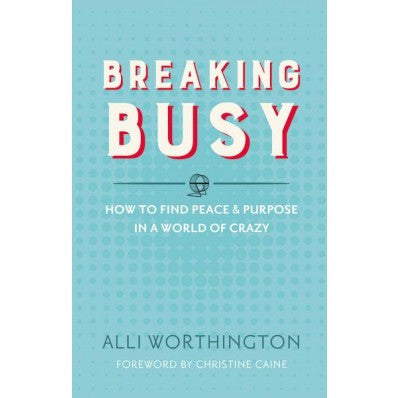 Breaking Busy  How To Find Peace And Purpose In A World Of Crazy