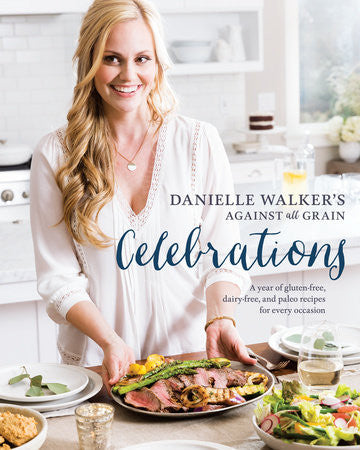 Danielle Walker's Against All Grain Celebrations A Year of Gluten Free, Dairy Free, and Paleo Recipes for Every Occasion