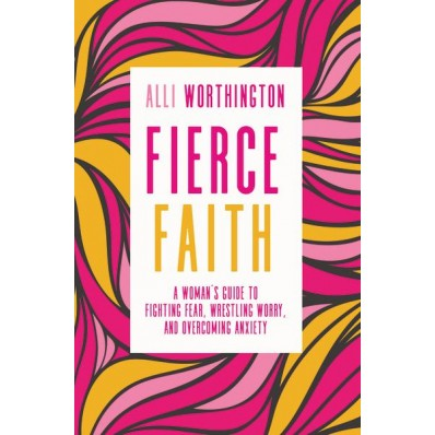 Fierce Faith A Woman's Guide To Fighting Fear, Wrestling Worry, And Overcoming Anxiety