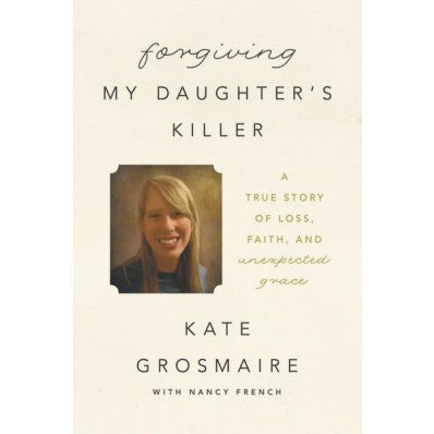 Forgiving My Daughter's Killer A True Story Of Loss, Faith, And Unexpected Grace