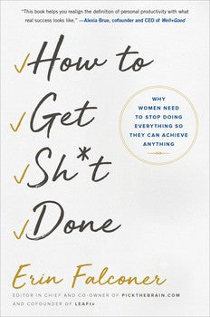 How to Get Sh*t Done Why Women Need to Stop Doing Everything so They Can Achieve Anything