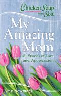 Chicken Soup for the Soul: My Amazing Mom 101 Stories of Love and Appreciation