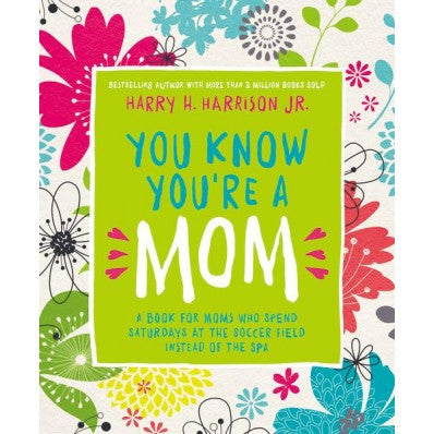 You Know You're a Mom A Book for Moms Who Spend Saturdays at the Soccer Field Instead of the Spa