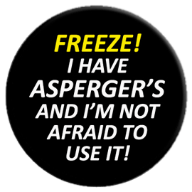 FREEZE! I have Asperger's and I'm Not Afraid to Use It Button