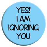 Yes I Am Ignoring You Button