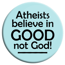 Atheists Believe in Good Not God Button