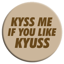 Kyss Me If You Like Kyuss Button