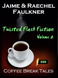 Twisted Flash Fiction Volume 2 by Jaime & Raechel Faulkner
