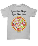 You Never Forget Your First Love (Pizza) Unisex Tee