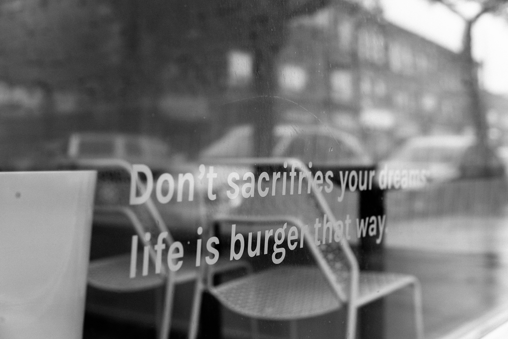 Don't sacrifries your dreams; life is burger that way.